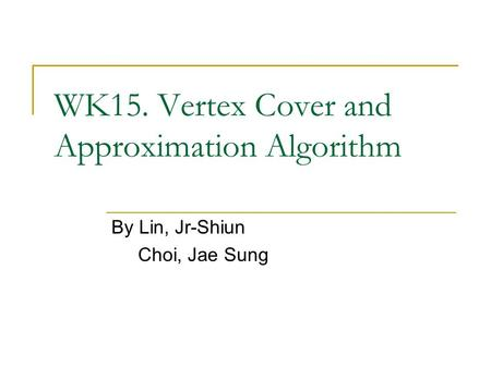 WK15. Vertex Cover and Approximation Algorithm By Lin, Jr-Shiun Choi, Jae Sung.