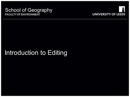 School of Geography FACULTY OF ENVIRONMENT Introduction to Editing.