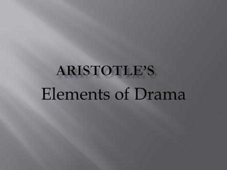 Elements of Drama. Aristotle (384 BC – 322 BC) was a Greek philosopher who was a student of Plato's and a teacher to Alexander the Great. His writings.