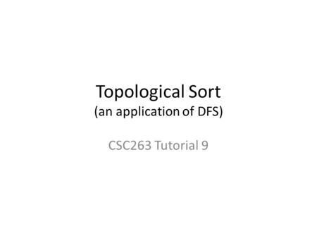 Topological Sort (an application of DFS) CSC263 Tutorial 9.