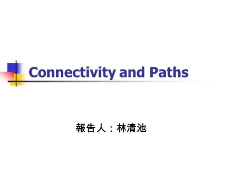 Connectivity and Paths 報告人:林清池. Connectivity A separating set of a graph G is a set such that G-S has more than one component. The connectivity of G,