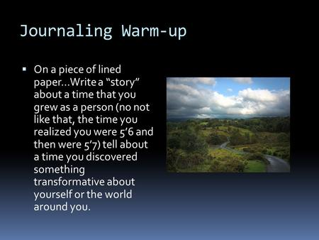 "Journaling Warm-up  On a piece of lined paper…Write a ""story"" about a time that you grew as a person (no not like that, the time you realized you were."