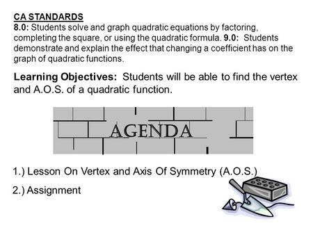 1.) Lesson On Vertex and Axis Of Symmetry (A.O.S.) 2.) Assignment Learning Objectives: Students will be able to find the vertex and A.O.S. of a quadratic.