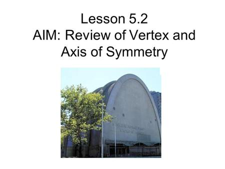 Lesson 5.2 AIM: Review of Vertex and Axis of Symmetry.