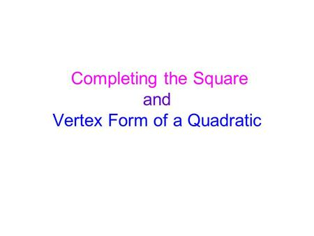 Completing the Square and Vertex Form of a Quadratic.