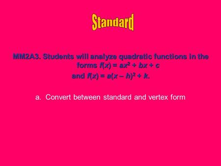 MM2A3. Students will analyze quadratic functions in the forms f(x) = ax 2 + bx + c and f(x) = a(x – h) 2 + k. a. Convert between standard and vertex form.