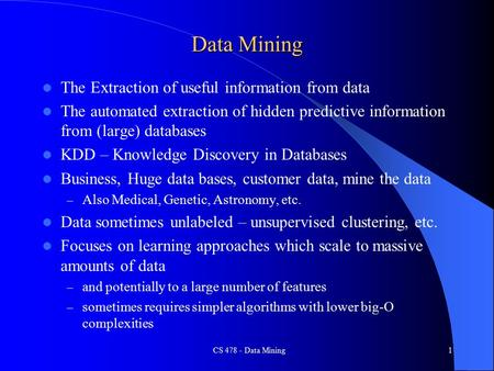 CS 478 - Data Mining1 Data Mining The Extraction of useful information from data The automated extraction of hidden predictive information from (large)