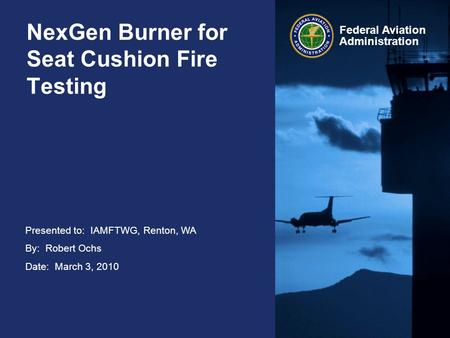 Presented to: IAMFTWG, Renton, WA By: Robert Ochs Date: March 3, 2010 Federal Aviation Administration NexGen Burner for Seat Cushion Fire Testing.