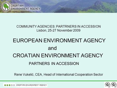 COMMUNITY AGENCIES: PARTRNERS IN ACCESSION Lisbon, 25-27 November 2009 EUROPEAN ENVIRONMENT AGENCY and CROATIAN ENVIRONMENT AGENCY PARTNERS IN ACCESSION.