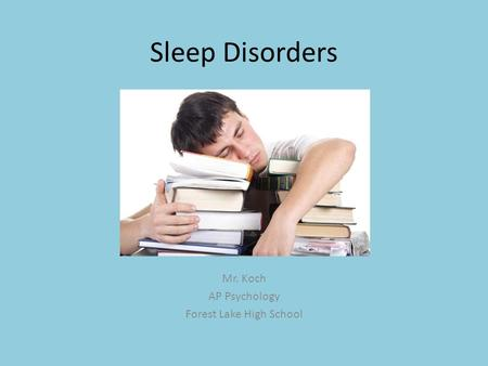 Sleep Disorders Mr. Koch AP Psychology Forest Lake High School.