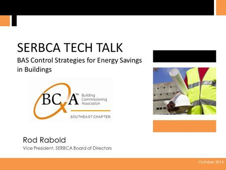 2014 0 October 2014 Rod Rabold Vice President, SERBCA Board of Directors SERBCA TECH TALK BAS Control Strategies for Energy Savings in Buildings SOUTHEAST.