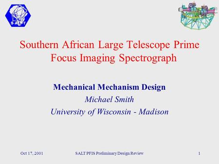 Oct 17, 2001SALT PFIS Preliminary Design Review1 Southern African Large Telescope Prime Focus Imaging Spectrograph Mechanical Mechanism Design Michael.