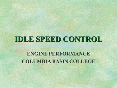IDLE SPEED CONTROL ENGINE PERFORMANCE COLUMBIA BASIN COLLEGE.