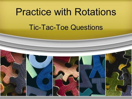 "Practice with Rotations Tic-Tac-Toe Questions. Practice with Rotations Divide the class into two teams, named ""X"" and ""O"". Draw a large tic-tac-toe grid."