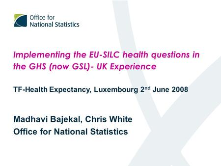 Implementing the EU-SILC health questions in the GHS (now GSL)- UK Experience TF-Health Expectancy, Luxembourg 2 nd June 2008 Madhavi Bajekal, Chris White.