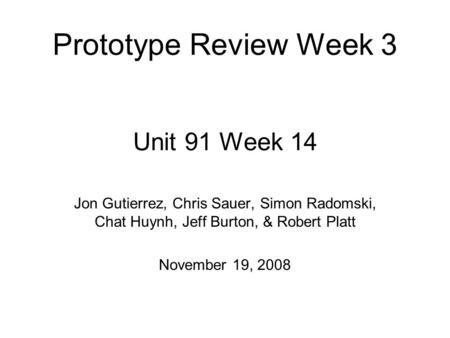 Unit 91 Week 14 Jon Gutierrez, Chris Sauer, Simon Radomski, Chat Huynh, Jeff Burton, & Robert Platt November 19, 2008 Prototype Review Week 3.