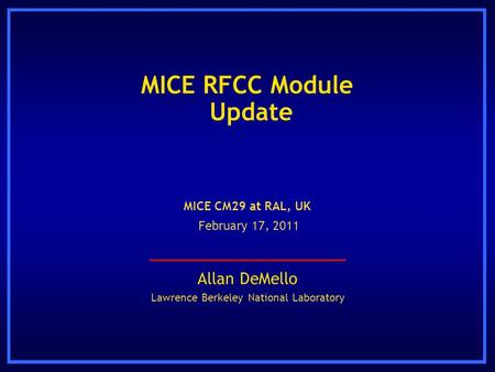 MICE RFCC Module Update Allan DeMello Lawrence Berkeley National Laboratory MICE CM29 at RAL, UK February 17, 2011.