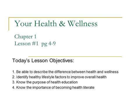 Your Health & Wellness Chapter 1 Lesson #1 pg 4-9 Today's Lesson Objectives: 1. Be able to describe the difference between health and wellness 2. Identify.