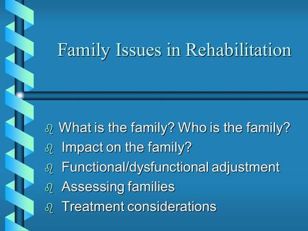 Family Issues in Rehabilitation  What is the family? Who is the family?  Impact on the family?  Functional/dysfunctional adjustment  Assessing families.