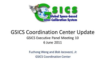 GSICS Coordination Center Update GSICS Executive Panel Meeting 10 6 June 2011 Fuzhong Weng and Bob Iacovazzi, Jr. GSICS Coordination Center.
