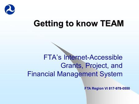 1 Getting to know TEAM FTA's Internet-Accessible Grants, Project, and Financial Management System FTA Region VI 817-978-0550.