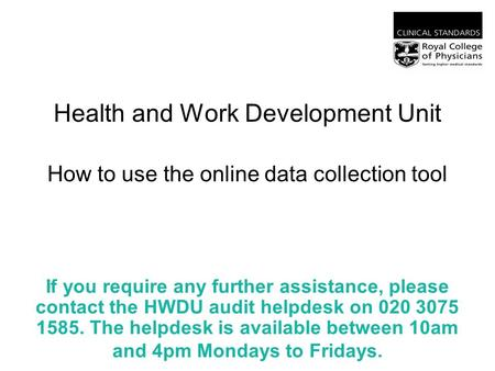 Health and Work Development Unit How to use the online data collection tool If you require any further assistance, please contact the HWDU audit helpdesk.