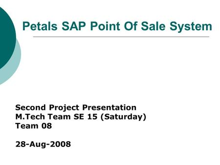 Petals SAP Point Of Sale System Second Project Presentation M.Tech Team SE 15 (Saturday) Team 08 28-Aug-2008.
