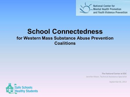 School Connectedness for Western Mass Substance Abuse Prevention Coalitions : The National Center at EDC Jennifer Kitson, Technical Assistance Specialist.