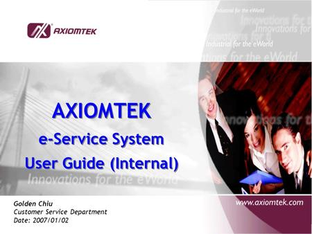 AXIOMTEK e-Service System User Guide (Internal) AXIOMTEK e-Service System User Guide (Internal) Golden Chiu Customer Service Department Date: 2007/01/02.