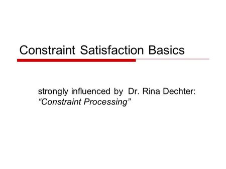 "Constraint Satisfaction Basics strongly influenced by Dr. Rina Dechter: ""Constraint Processing"""