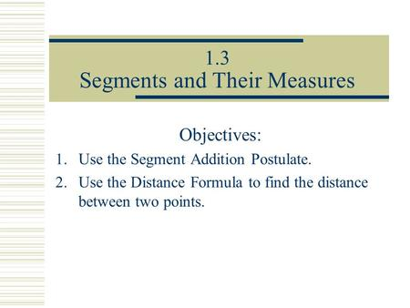 1.3 Segments and Their Measures Objectives: 1.Use the Segment Addition Postulate. 2.Use the Distance Formula to find the distance between two points.