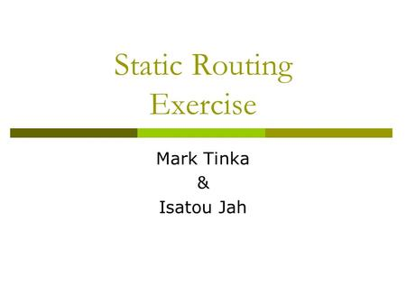 Static Routing Exercise Mark Tinka & Isatou Jah. What will the exercise involve?  Unix network interface configuration  Cisco network interface configuration.