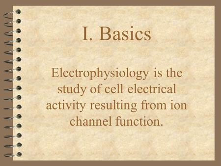 I. Basics Electrophysiology is the study of cell electrical activity resulting from ion channel function.