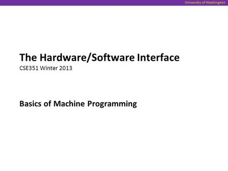 University of Washington Basics of Machine Programming The Hardware/Software Interface CSE351 Winter 2013.