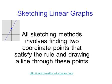 Sketching Linear Graphs All sketching methods involves finding two coordinate points that satisfy the rule and drawing a line through these points