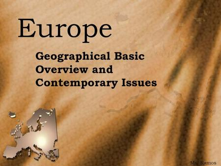 Europe Geographical Basic Overview and Contemporary Issues Ms. Ramos.