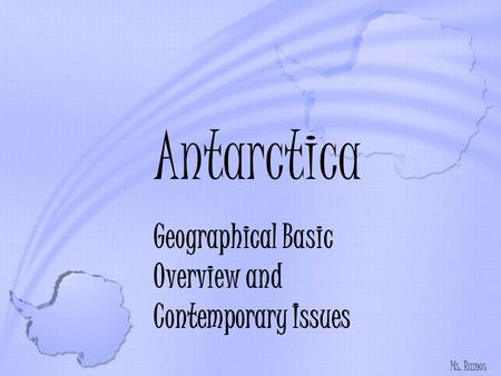 Antarctica Geographical Basic Overview and Contemporary Issues Ms. Ramos.