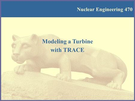 Nuclear Engineering 470 Modeling a Turbine with TRACE.