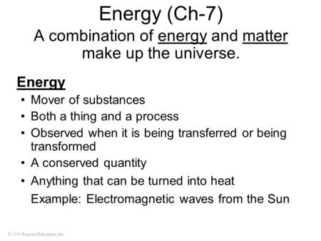 © 2010 Pearson Education, Inc. Energy (Ch-7) A combination of energy and matter make up the universe. Energy Mover of substances Both a thing and a process.