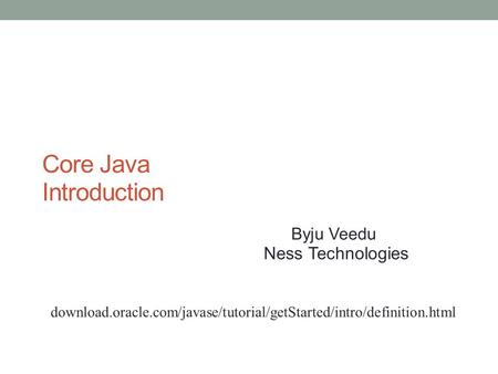 Core Java Introduction Byju Veedu Ness Technologies httpdownload.oracle.com/javase/tutorial/getStarted/intro/definition.html.