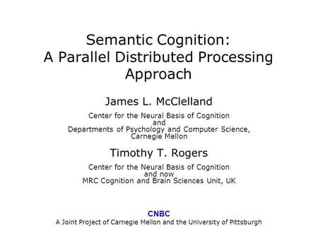 Semantic Cognition: A Parallel Distributed Processing Approach James L. McClelland Center for the Neural Basis of Cognition and Departments of Psychology.