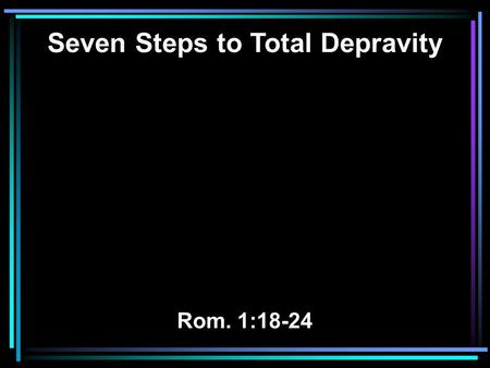 Seven Steps to Total Depravity Rom. 1:18-24. 18 For the wrath of God is revealed from heaven against all ungodliness and unrighteousness of men, who suppress.