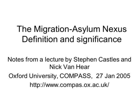 The Migration-Asylum Nexus Definition and significance Notes from a lecture by Stephen Castles and Nick Van Hear Oxford University, COMPASS, 27 Jan 2005.