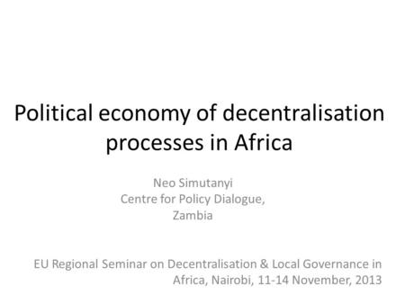 Political economy of decentralisation processes in Africa Neo Simutanyi Centre for Policy Dialogue, Zambia EU Regional Seminar on Decentralisation & Local.