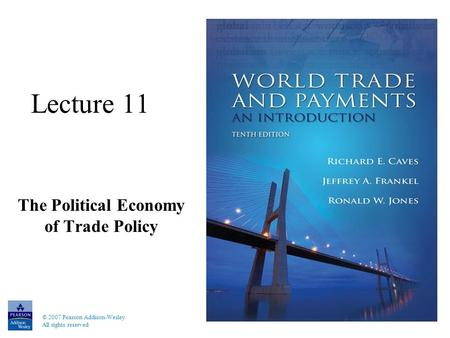 © 2007 Pearson Addison-Wesley. All rights reserved Lecture 11 The Political Economy of Trade Policy.