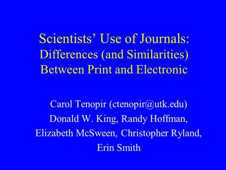 Scientists' Use of Journals: Differences (and Similarities) Between Print and Electronic Carol Tenopir Donald W. King, Randy Hoffman,