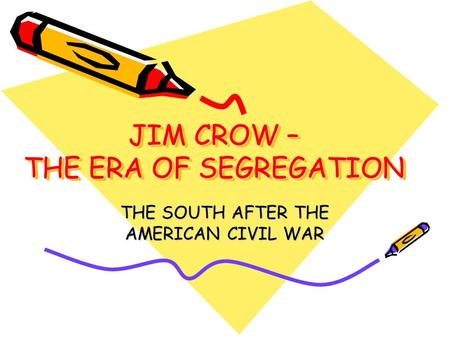 JIM CROW – THE ERA OF SEGREGATION THE SOUTH AFTER THE AMERICAN CIVIL WAR.