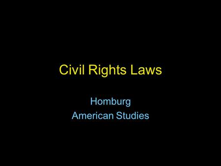 Civil Rights Laws Homburg American Studies. Civil Rights Act of 1964 Kennedy worked on it until his assassination. Passed by Congress and signed into.