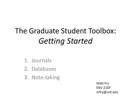 The Graduate Student Toolbox: Getting Started 1.Journals 2.Databases 3.Note-taking Matt Fry ENV 210F