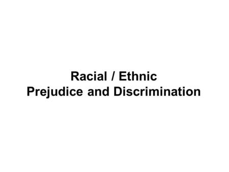 Racial / Ethnic Prejudice and Discrimination. I. Stereotypes, Prejudice, and Discrimination A. Stereotype: a generalized belief about a group of people.
